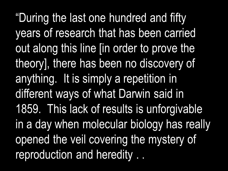 During the last one hundred and fifty years of research that has been carried out along this line [in order to prove the theory], there has been no discovery of anything.